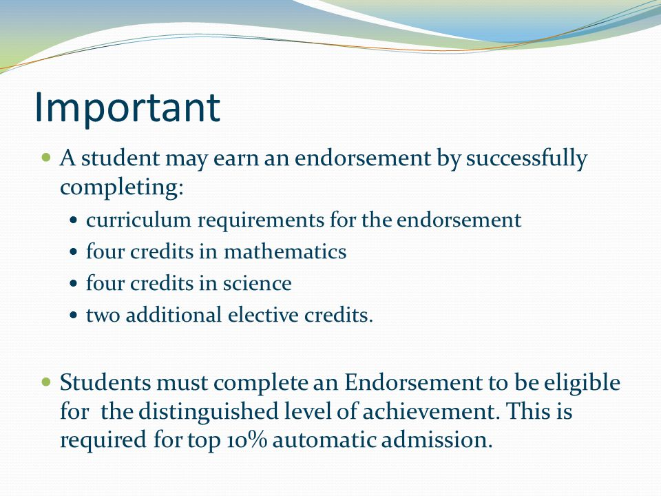 Important A student may earn an endorsement by successfully completing: curriculum requirements for the endorsement four credits in mathematics four credits in science two additional elective credits.