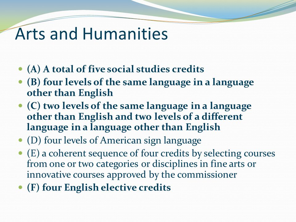 Arts and Humanities (A) A total of five social studies credits (B) four levels of the same language in a language other than English (C) two levels of