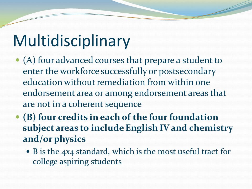 Multidisciplinary (A) four advanced courses that prepare a student to enter the workforce successfully or postsecondary education without remediation from within one endorsement area or among endorsement areas that are not in a coherent sequence (B) four credits in each of the four foundation subject areas to include English IV and chemistry and/or physics B is the 4x4 standard, which is the most useful tract for college aspiring students
