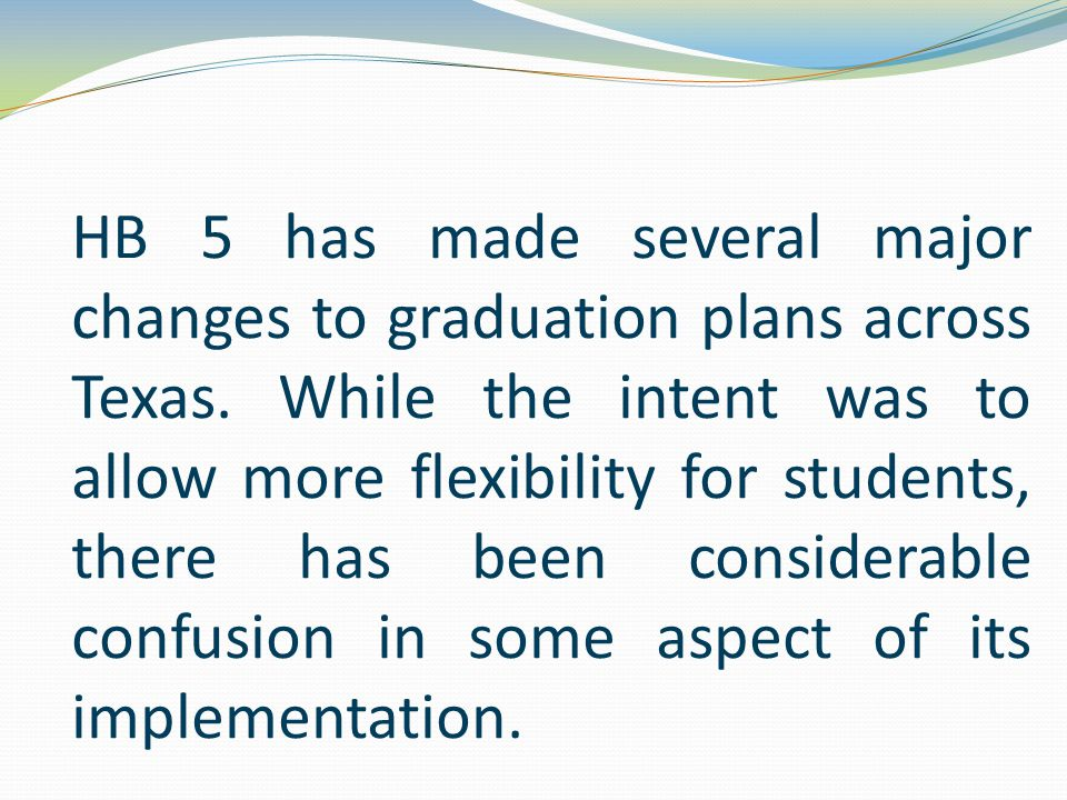 HB 5 has made several major changes to graduation plans across Texas. While the intent was to allow more flexibility for students, there has been cons