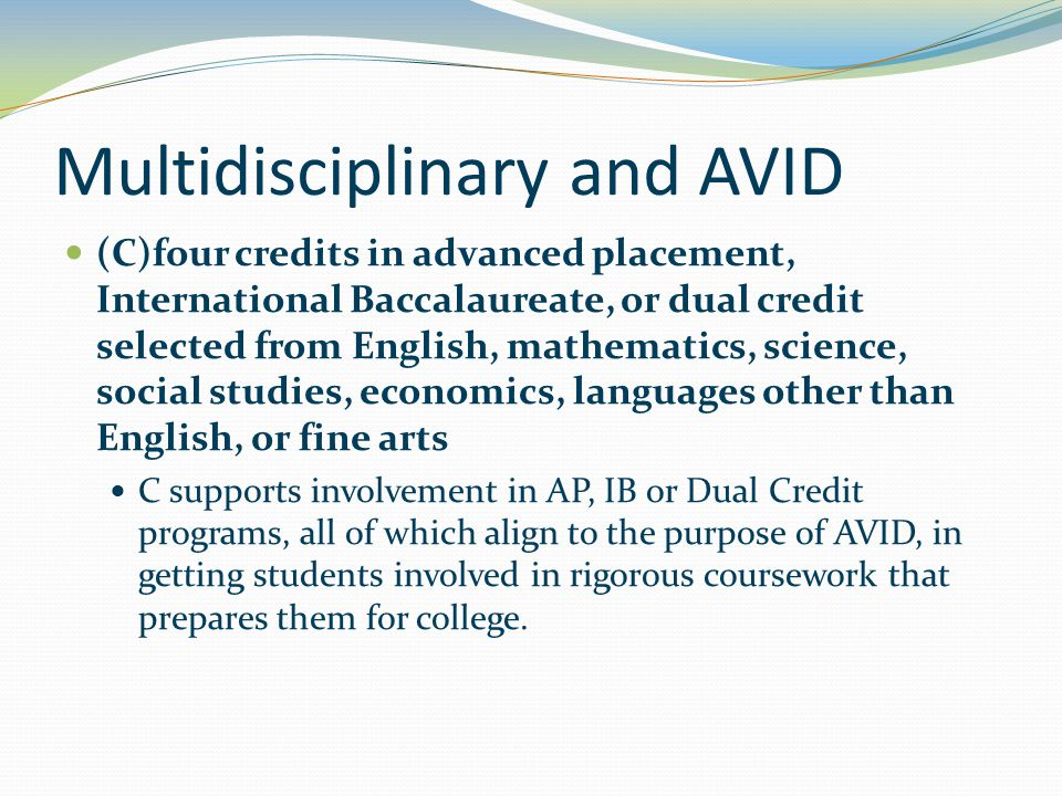 Multidisciplinary and AVID (C)four credits in advanced placement, International Baccalaureate, or dual credit selected from English, mathematics, science, social studies, economics, languages other than English, or fine arts C supports involvement in AP, IB or Dual Credit programs, all of which align to the purpose of AVID, in getting students involved in rigorous coursework that prepares them for college.