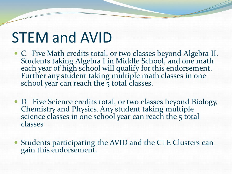 STEM and AVID C Five Math credits total, or two classes beyond Algebra II. Students taking Algebra I in Middle School, and one math each year of high