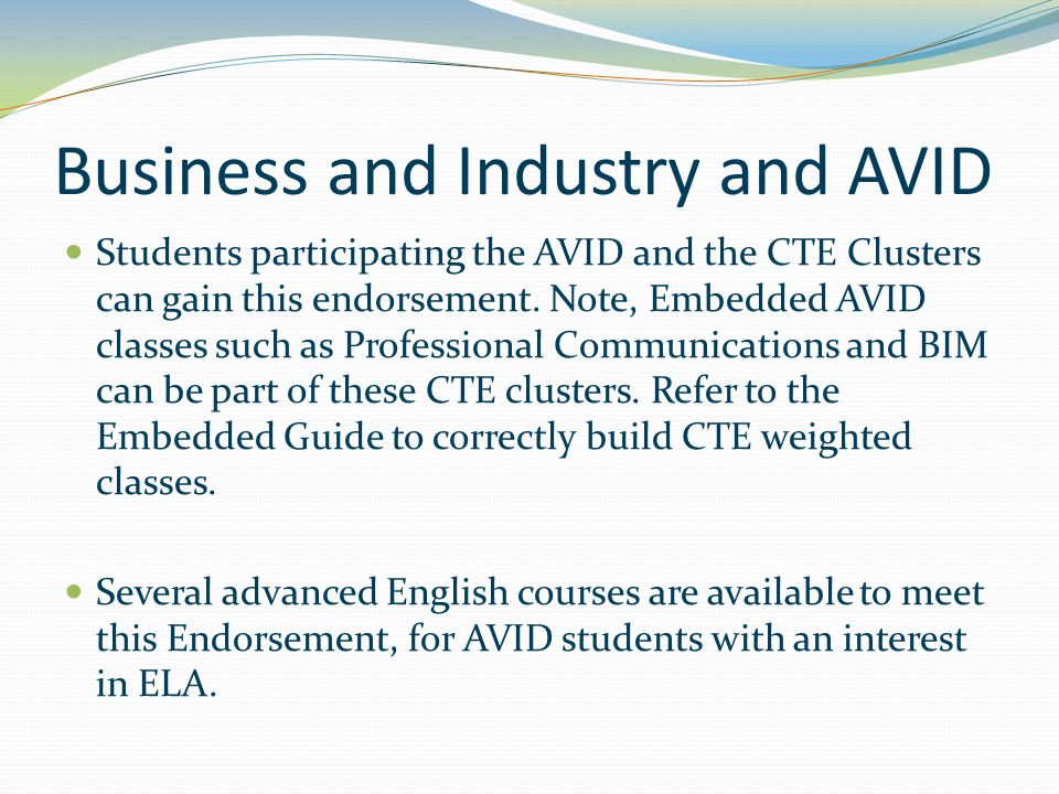 Business and Industry and AVID Students participating the AVID and the CTE Clusters can gain this endorsement. Note, Embedded AVID classes such as Pro