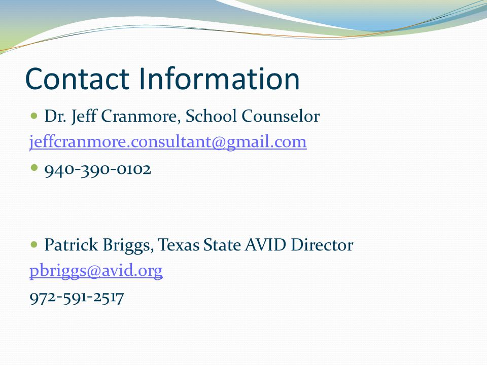 Contact Information Dr. Jeff Cranmore, School Counselor jeffcranmore.consultant@gmail.com 940-390-0102 Patrick Briggs, Texas State AVID Director pbrig
