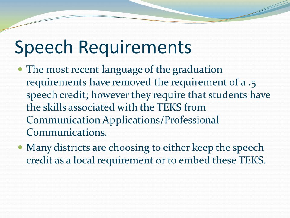 Speech Requirements The most recent language of the graduation requirements have removed the requirement of a.5 speech credit; however they require that students have the skills associated with the TEKS from Communication Applications/Professional Communications.