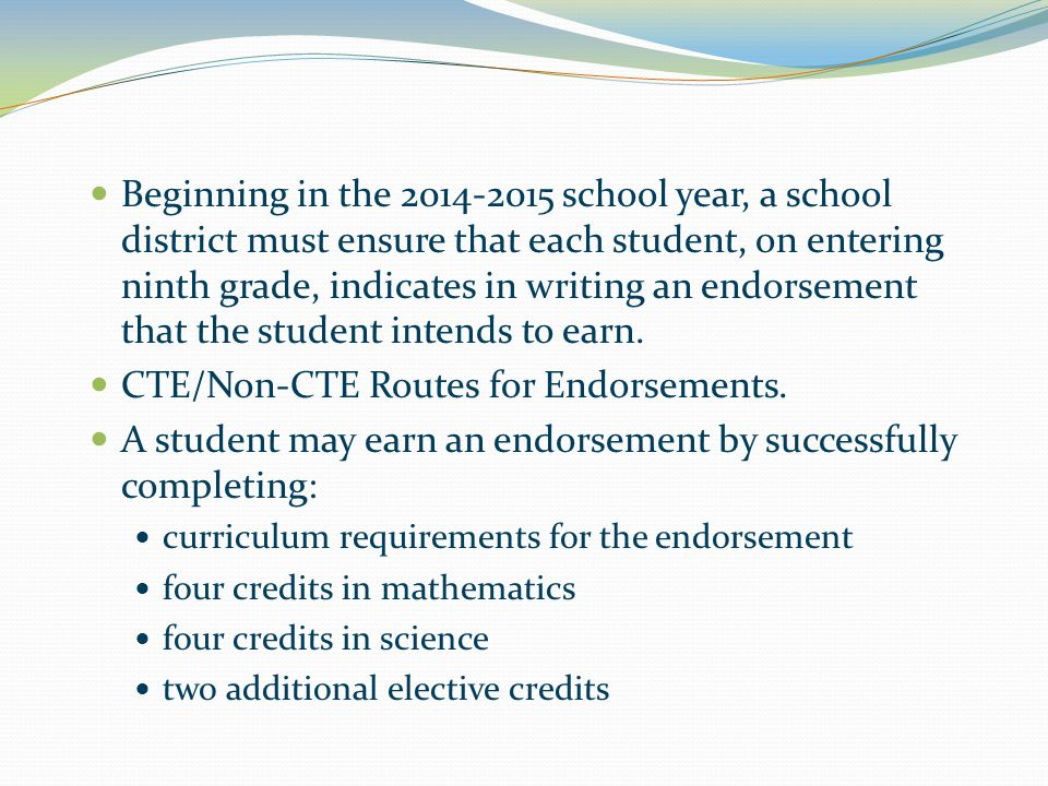 Beginning in the 2014-2015 school year, a school district must ensure that each student, on entering ninth grade, indicates in writing an endorsement that the student intends to earn.