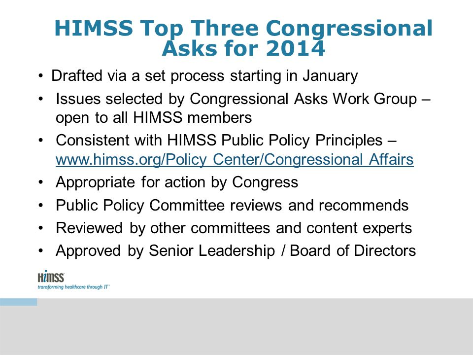HIMSS Top Three Congressional Asks for 2014 Drafted via a set process starting in January Issues selected by Congressional Asks Work Group – open to all HIMSS members Consistent with HIMSS Public Policy Principles – www.himss.org/Policy Center/Congressional Affairs www.himss.org/Policy Center/Congressional Affairs Appropriate for action by Congress Public Policy Committee reviews and recommends Reviewed by other committees and content experts Approved by Senior Leadership / Board of Directors