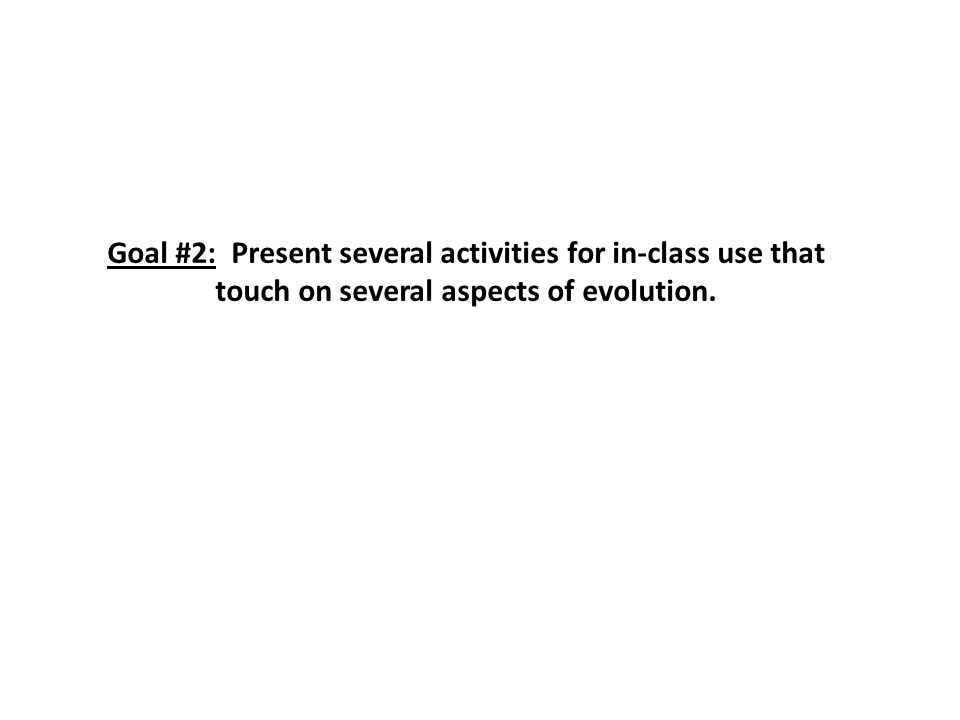 Goal #2: Present several activities for in-class use that touch on several aspects of evolution.