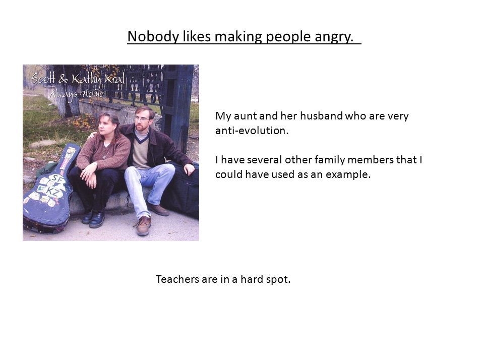 Nobody likes making people angry. My aunt and her husband who are very anti-evolution.