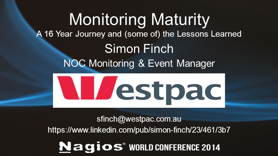 Monitoring Maturity A 16 Year Journey and (some of) the Lessons Learned Simon Finch NOC Monitoring & Event Manager sfinch@westpac.com.au https://www.linkedin.com/pub/simon-finch/23/461/3b7