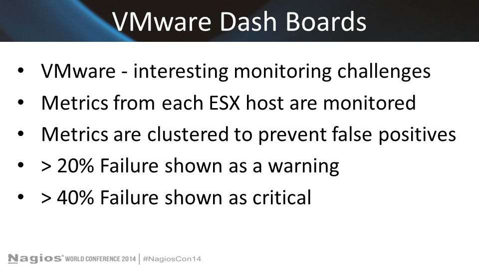 VMware Dash Boards VMware - interesting monitoring challenges Metrics from each ESX host are monitored Metrics are clustered to prevent false positives > 20% Failure shown as a warning > 40% Failure shown as critical