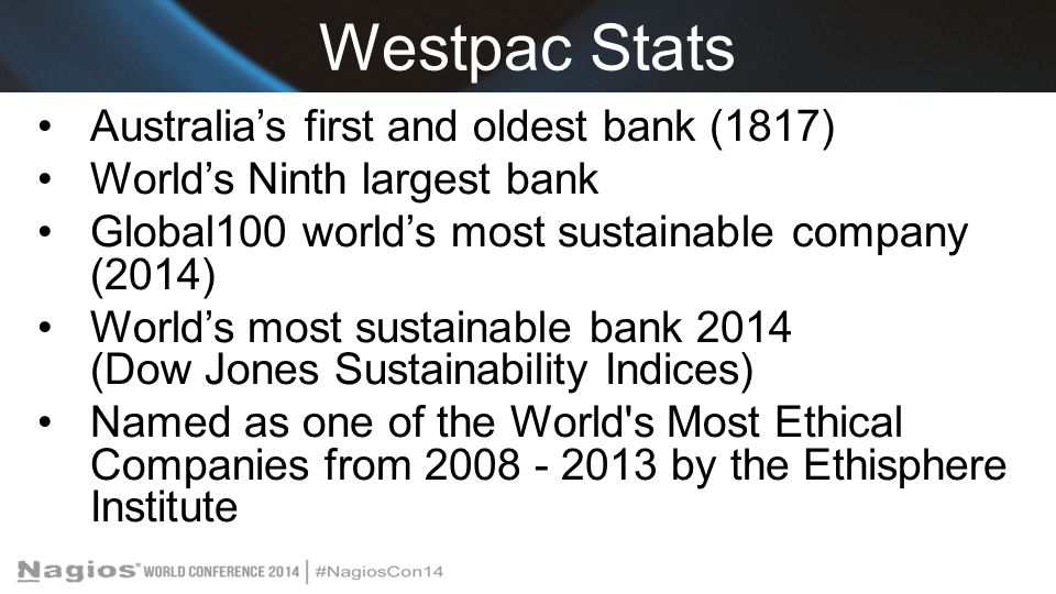 Westpac Stats Australia's first and oldest bank (1817) World's Ninth largest bank Global100 world's most sustainable company (2014) World's most sustainable bank 2014 (Dow Jones Sustainability Indices) Named as one of the World s Most Ethical Companies from 2008 - 2013 by the Ethisphere Institute