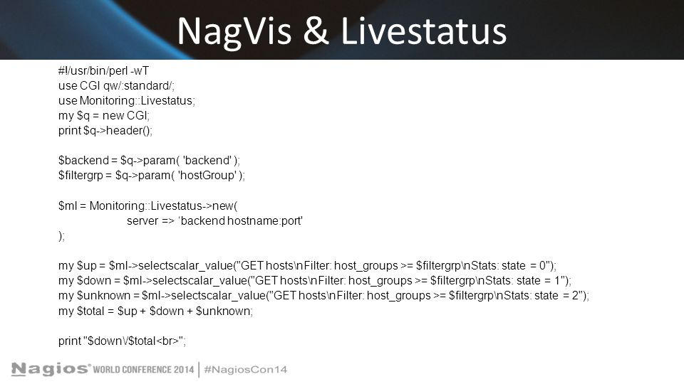 NagVis & Livestatus #!/usr/bin/perl -wT use CGI qw/:standard/; use Monitoring::Livestatus; my $q = new CGI; print $q->header(); $backend = $q->param( backend ); $filtergrp = $q->param( hostGroup ); $ml = Monitoring::Livestatus->new( server => 'backend hostname:port ); my $up = $ml->selectscalar_value( GET hosts\nFilter: host_groups >= $filtergrp\nStats: state = 0 ); my $down = $ml->selectscalar_value( GET hosts\nFilter: host_groups >= $filtergrp\nStats: state = 1 ); my $unknown = $ml->selectscalar_value( GET hosts\nFilter: host_groups >= $filtergrp\nStats: state = 2 ); my $total = $up + $down + $unknown; print $down\/$total ;