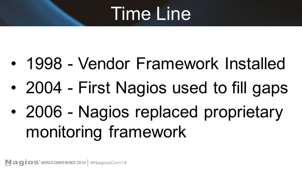 Time Line 1998 - Vendor Framework Installed 2004 - First Nagios used to fill gaps 2006 - Nagios replaced proprietary monitoring framework