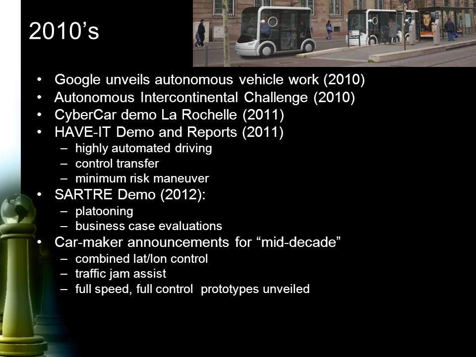 2010's Google unveils autonomous vehicle work (2010) Autonomous Intercontinental Challenge (2010) CyberCar demo La Rochelle (2011) HAVE-IT Demo and Reports (2011) –highly automated driving –control transfer –minimum risk maneuver SARTRE Demo (2012): –platooning –business case evaluations Car-maker announcements for mid-decade –combined lat/lon control –traffic jam assist –full speed, full control prototypes unveiled