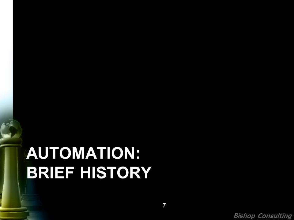 Bishop Consulting AUTOMATION: BRIEF HISTORY 7
