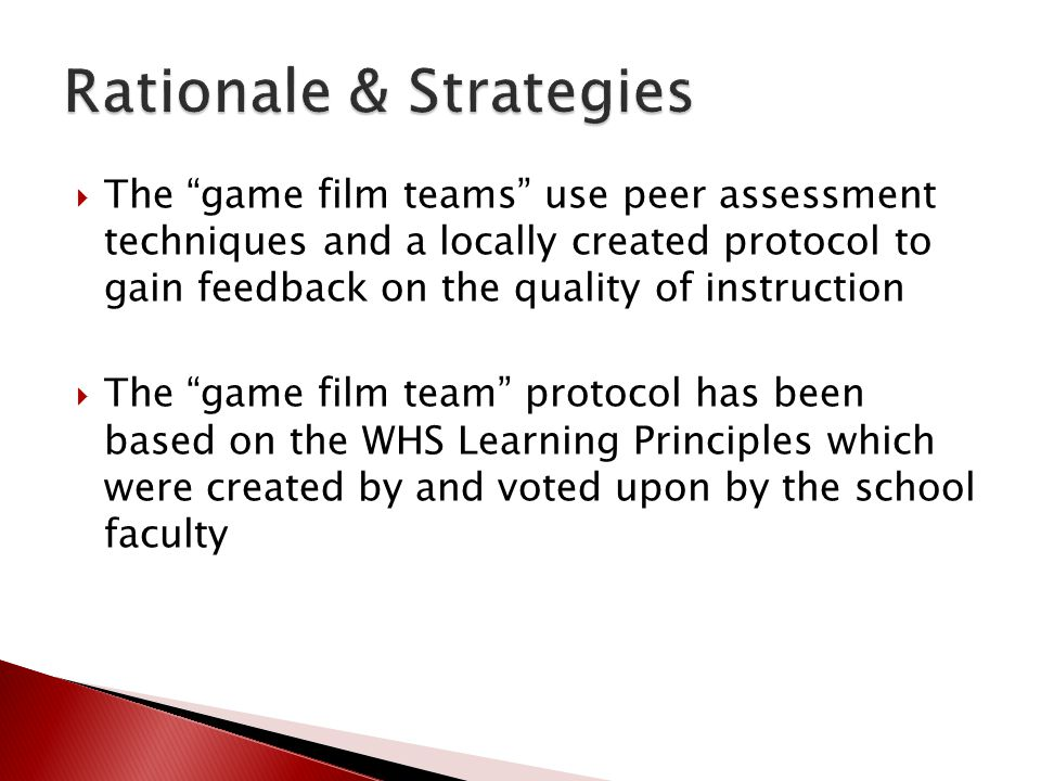  The game film teams use peer assessment techniques and a locally created protocol to gain feedback on the quality of instruction  The game film team protocol has been based on the WHS Learning Principles which were created by and voted upon by the school faculty