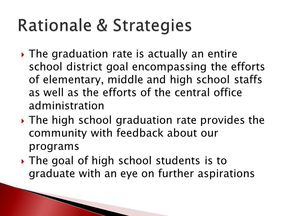  The graduation rate is actually an entire school district goal encompassing the efforts of elementary, middle and high school staffs as well as the efforts of the central office administration  The high school graduation rate provides the community with feedback about our programs  The goal of high school students is to graduate with an eye on further aspirations