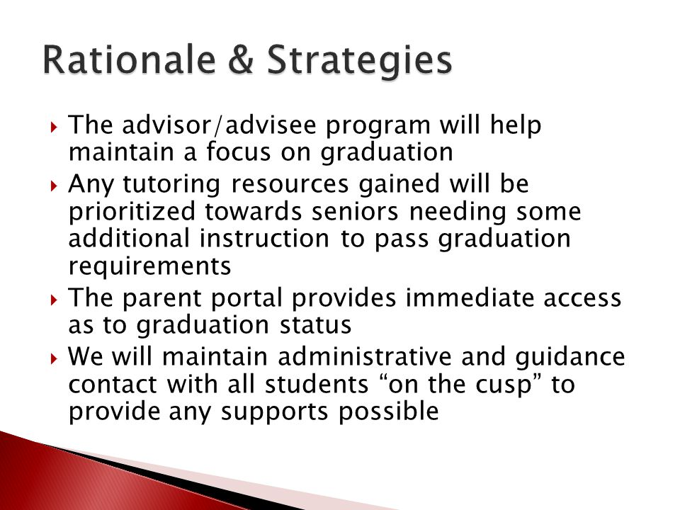  The advisor/advisee program will help maintain a focus on graduation  Any tutoring resources gained will be prioritized towards seniors needing some additional instruction to pass graduation requirements  The parent portal provides immediate access as to graduation status  We will maintain administrative and guidance contact with all students on the cusp to provide any supports possible