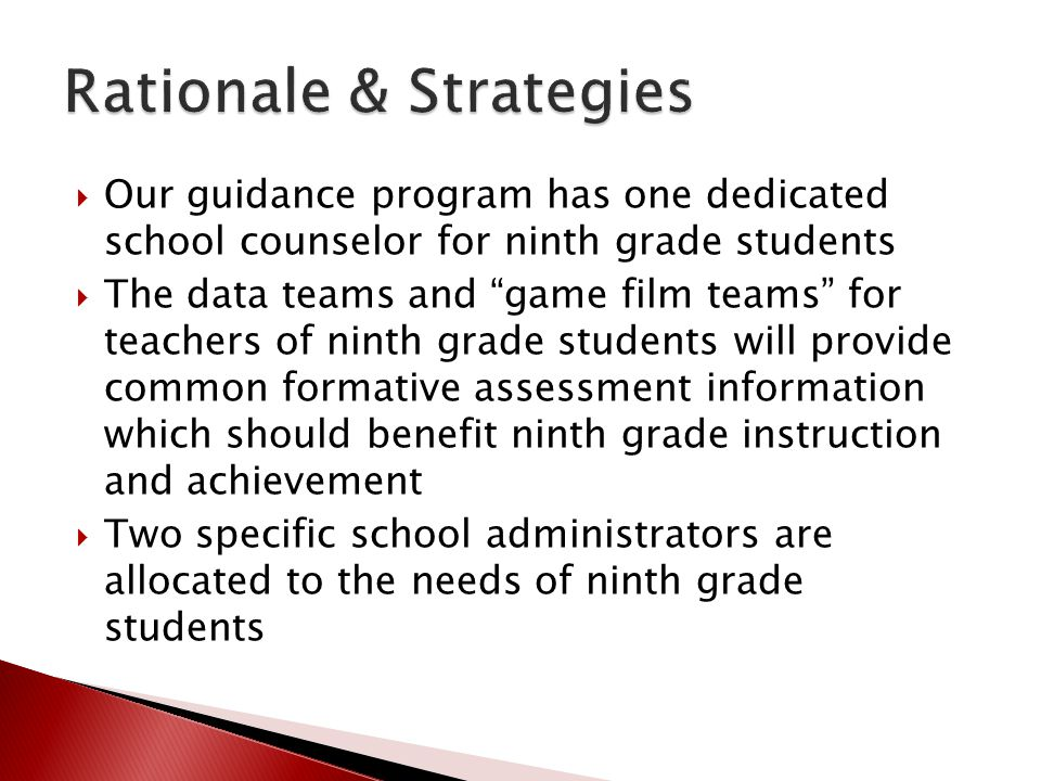  Our guidance program has one dedicated school counselor for ninth grade students  The data teams and game film teams for teachers of ninth grade students will provide common formative assessment information which should benefit ninth grade instruction and achievement  Two specific school administrators are allocated to the needs of ninth grade students