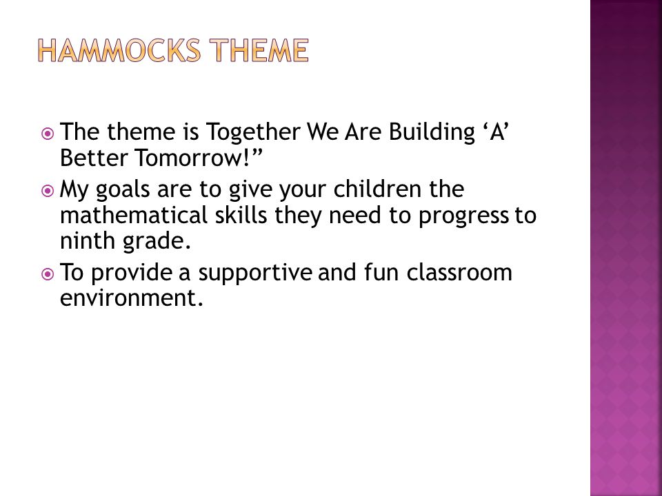  The theme is Together We Are Building 'A' Better Tomorrow!  My goals are to give your children the mathematical skills they need to progress to ninth grade.