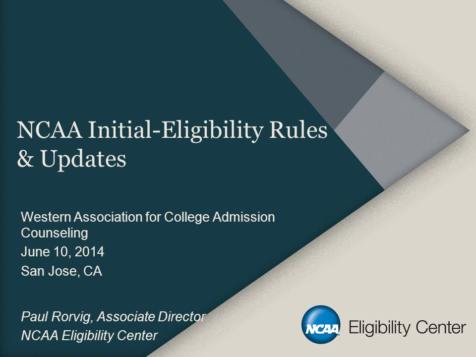 NCAA Initial-Eligibility Rules & Updates Western Association for College Admission Counseling June 10, 2014 San Jose, CA Paul Rorvig, Associate Director NCAA Eligibility Center