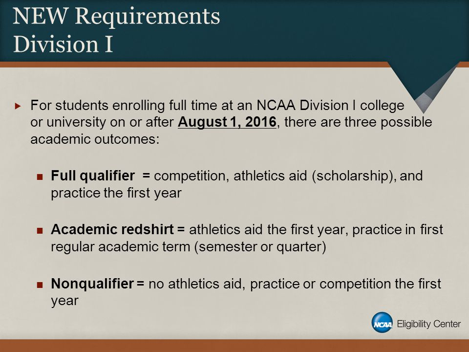 NEW Requirements Division I  For students enrolling full time at an NCAA Division I college or university on or after August 1, 2016, there are three possible academic outcomes: Full qualifier = competition, athletics aid (scholarship), and practice the first year Academic redshirt = athletics aid the first year, practice in first regular academic term (semester or quarter) Nonqualifier = no athletics aid, practice or competition the first year