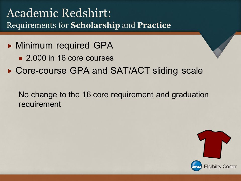 Academic Redshirt: Requirements for Scholarship and Practice  Minimum required GPA 2.000 in 16 core courses  Core-course GPA and SAT/ACT sliding sca