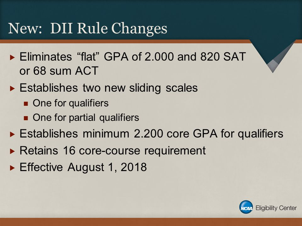 "New: DII Rule Changes  Eliminates ""flat"" GPA of 2.000 and 820 SAT or 68 sum ACT  Establishes two new sliding scales One for qualifiers One for parti"