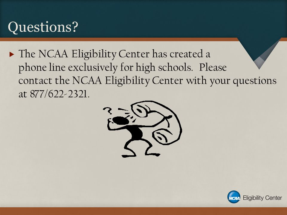 Questions.  The NCAA Eligibility Center has created a phone line exclusively for high schools.
