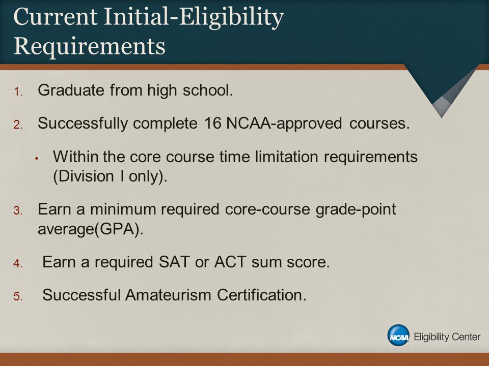 Current Initial-Eligibility Requirements 1. Graduate from high school. 2. Successfully complete 16 NCAA-approved courses. Within the core course time
