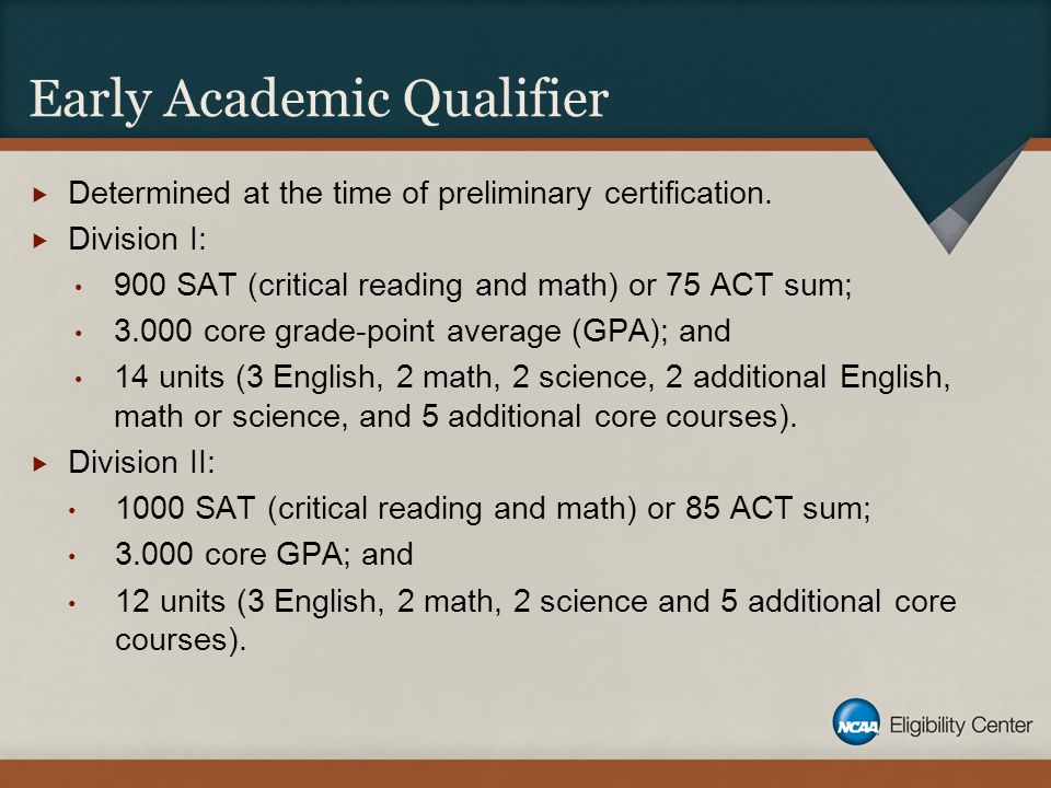 Early Academic Qualifier  Determined at the time of preliminary certification.  Division I: 900 SAT (critical reading and math) or 75 ACT sum; 3.000