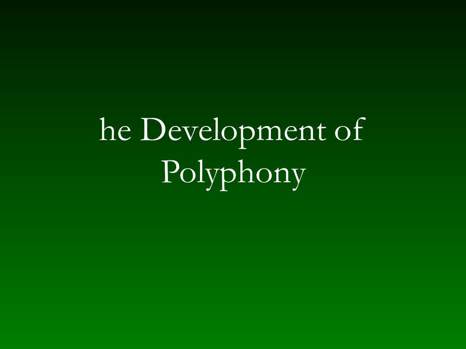 Polyphony in the ninth and tenth centuries Artistic style of Carolingian/imperial period — addition of mass Addition of weight to chant – magadizing (parallel singing) – troping Only textbook musical examples survive