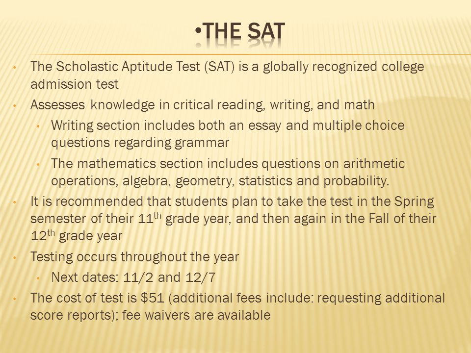 The Scholastic Aptitude Test (SAT) is a globally recognized college admission test Assesses knowledge in critical reading, writing, and math Writing section includes both an essay and multiple choice questions regarding grammar The mathematics section includes questions on arithmetic operations, algebra, geometry, statistics and probability.