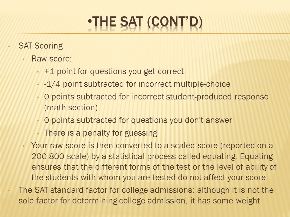 SAT Scoring Raw score: +1 point for questions you get correct -1/4 point subtracted for incorrect multiple-choice 0 points subtracted for incorrect student-produced response (math section) 0 points subtracted for questions you don t answer There is a penalty for guessing Your raw score is then converted to a scaled score (reported on a 200-800 scale) by a statistical process called equating.