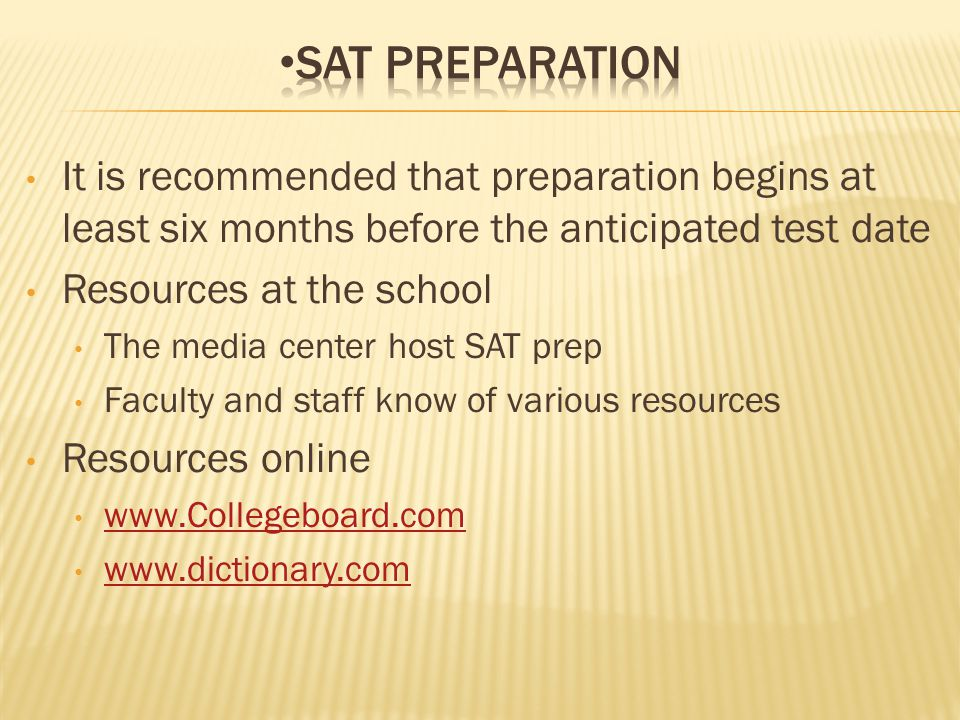 It is recommended that preparation begins at least six months before the anticipated test date Resources at the school The media center host SAT prep Faculty and staff know of various resources Resources online www.Collegeboard.com www.dictionary.com