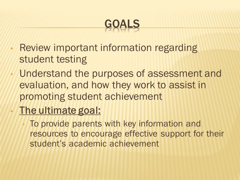 Review important information regarding student testing Understand the purposes of assessment and evaluation, and how they work to assist in promoting student achievement The ultimate goal: To provide parents with key information and resources to encourage effective support for their student's academic achievement