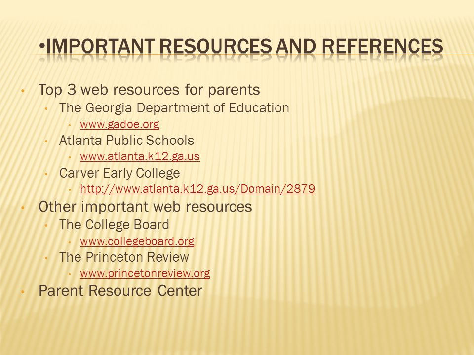 Top 3 web resources for parents The Georgia Department of Education www.gadoe.org Atlanta Public Schools www.atlanta.k12.ga.us Carver Early College http://www.atlanta.k12.ga.us/Domain/2879 Other important web resources The College Board www.collegeboard.org The Princeton Review www.princetonreview.org Parent Resource Center