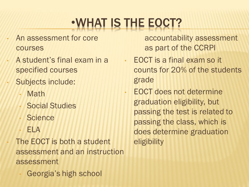 An assessment for core courses A student's final exam in a specified courses Subjects include: Math Social Studies Science ELA The EOCT is both a student assessment and an instruction assessment Georgia's high school accountability assessment as part of the CCRPI EOCT is a final exam so it counts for 20% of the students grade EOCT does not determine graduation eligibility, but passing the test is related to passing the class, which is does determine graduation eligibility