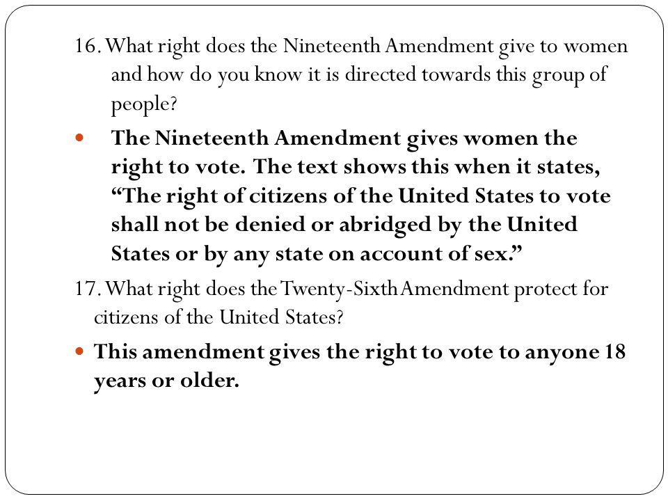 16. What right does the Nineteenth Amendment give to women and how do you know it is directed towards this group of people? The Nineteenth Amendment g