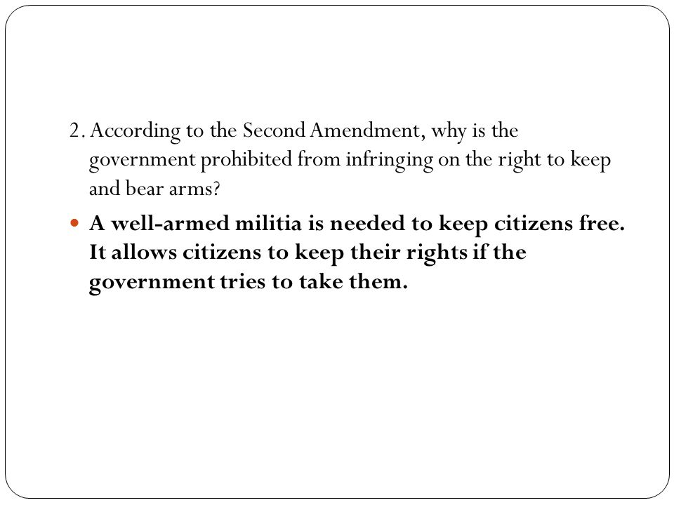 2. According to the Second Amendment, why is the government prohibited from infringing on the right to keep and bear arms? A well-armed militia is nee