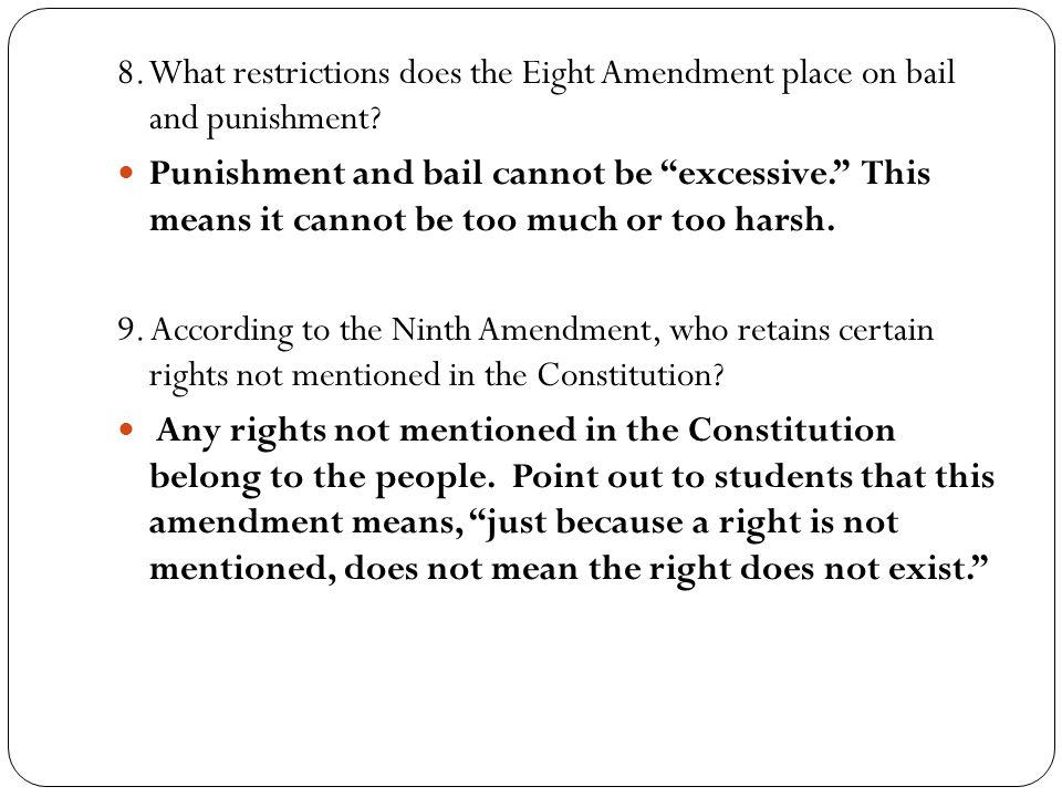 "8. What restrictions does the Eight Amendment place on bail and punishment? Punishment and bail cannot be ""excessive."" This means it cannot be too muc"
