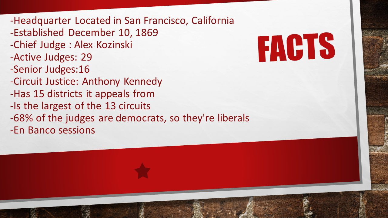 FACTS -Headquarter Located in San Francisco, California -Established December 10, 1869 -Chief Judge : Alex Kozinski -Active Judges: 29 -Senior Judges:16 -Circuit Justice: Anthony Kennedy -Has 15 districts it appeals from -Is the largest of the 13 circuits -68% of the judges are democrats, so they re liberals -En Banco sessions