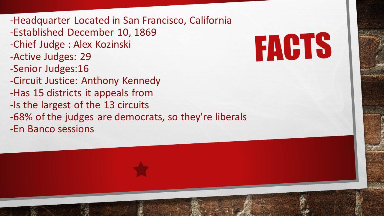 FACTS -Headquarter Located in San Francisco, California -Established December 10, 1869 -Chief Judge : Alex Kozinski -Active Judges: 29 -Senior Judges: