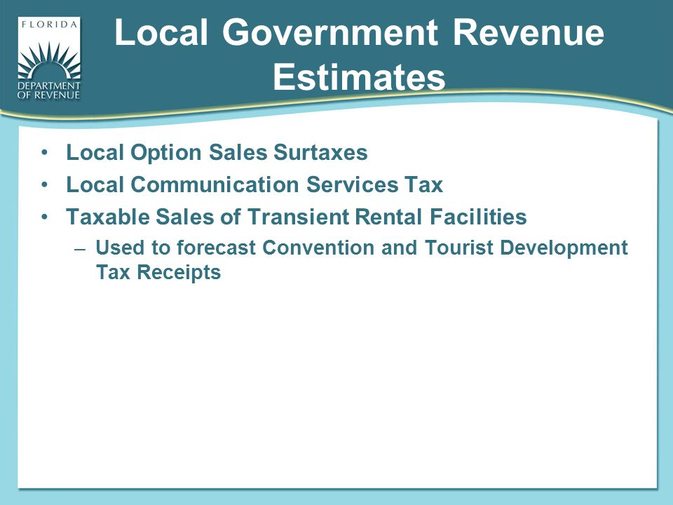 Local Government Revenue Estimates Local Option Sales Surtaxes Local Communication Services Tax Taxable Sales of Transient Rental Facilities –Used to