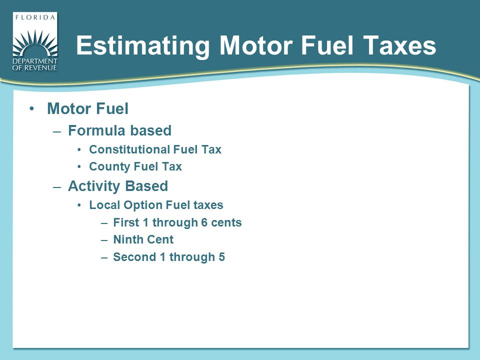 Estimating Motor Fuel Taxes Motor Fuel –Formula based Constitutional Fuel Tax County Fuel Tax –Activity Based Local Option Fuel taxes –First 1 through