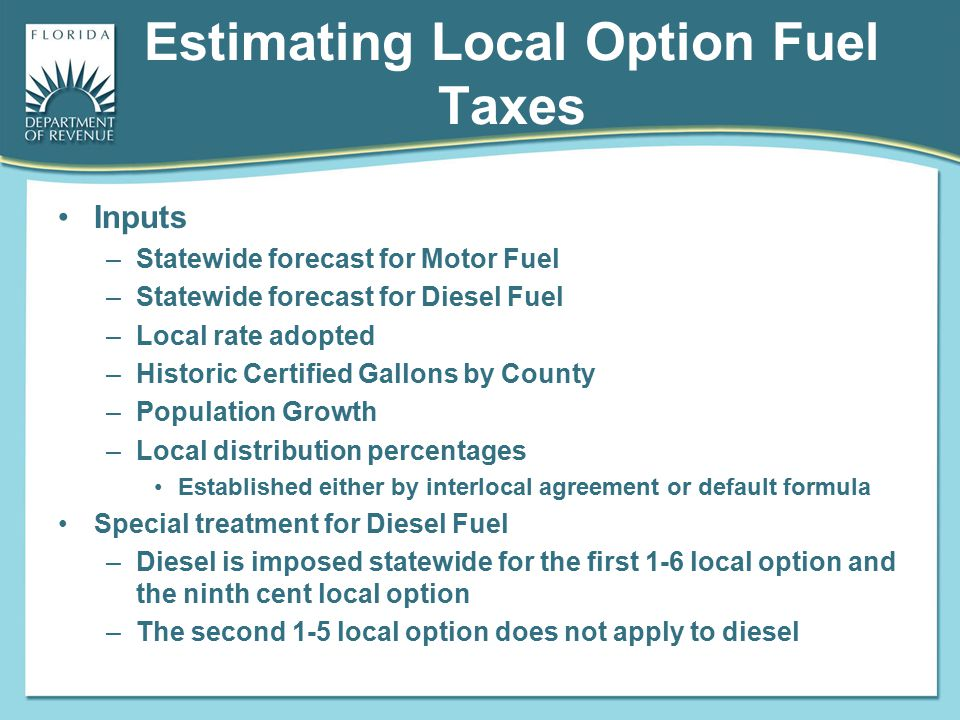 Estimating Local Option Fuel Taxes Inputs –Statewide forecast for Motor Fuel –Statewide forecast for Diesel Fuel –Local rate adopted –Historic Certifi