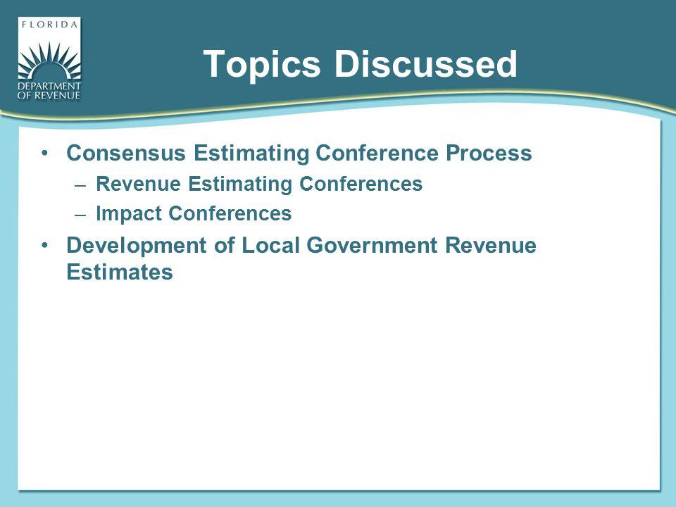 Topics Discussed Consensus Estimating Conference Process –Revenue Estimating Conferences –Impact Conferences Development of Local Government Revenue E