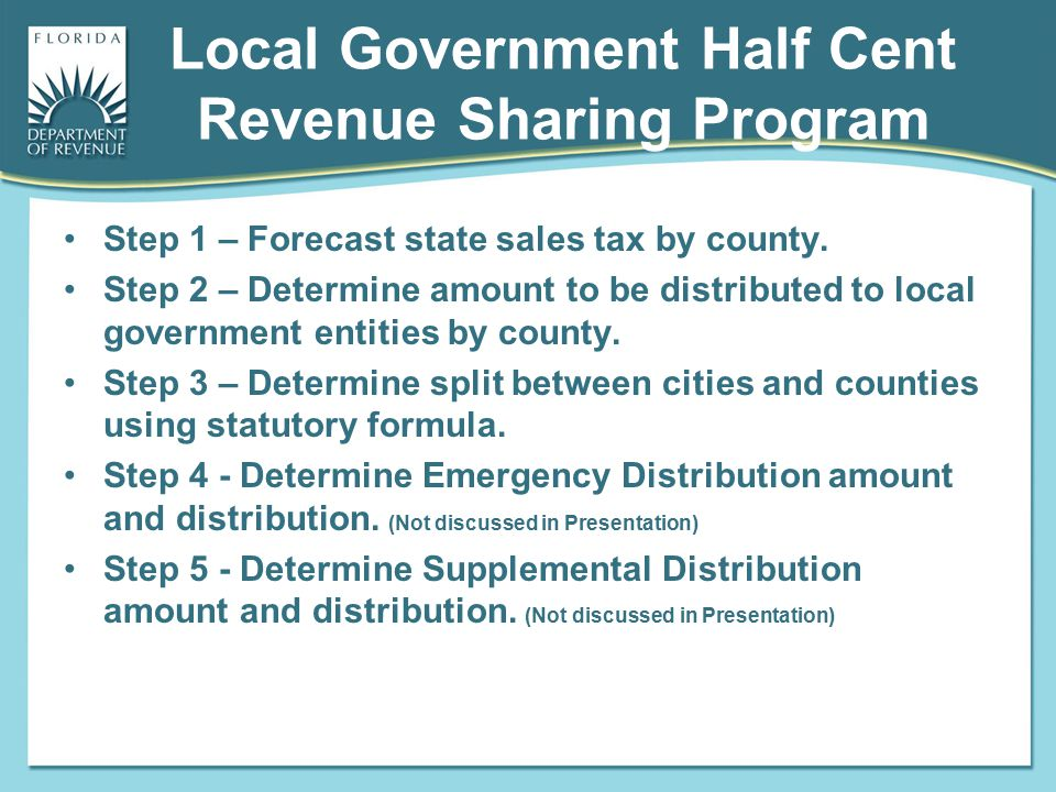 Local Government Half Cent Revenue Sharing Program Step 1 – Forecast state sales tax by county. Step 2 – Determine amount to be distributed to local g