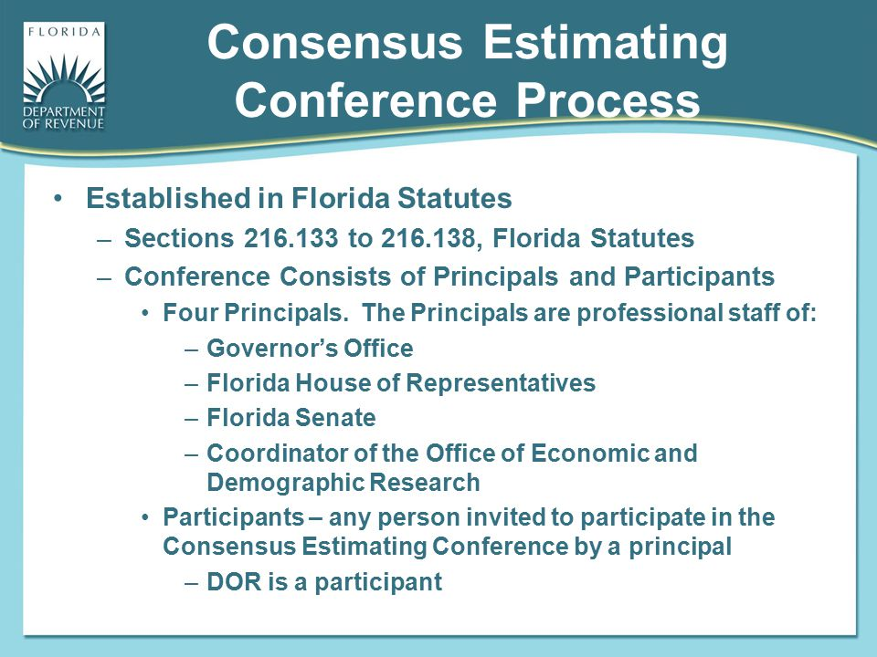 Consensus Estimating Conference Process Established in Florida Statutes –Sections 216.133 to 216.138, Florida Statutes –Conference Consists of Princip